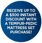 Up to a $300 INSTANT DISCOUNT WITH Purchase of Select TEMPUR-PEDIC Mattress Sets