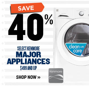 SAVE 40% OFF SELECT KENMORE MAJOR APPLIANCES $499 & UP