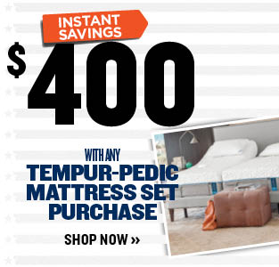 $400 Instant Savings with any TEMPUR-PEDIC MATTRESS SET PURCHASE